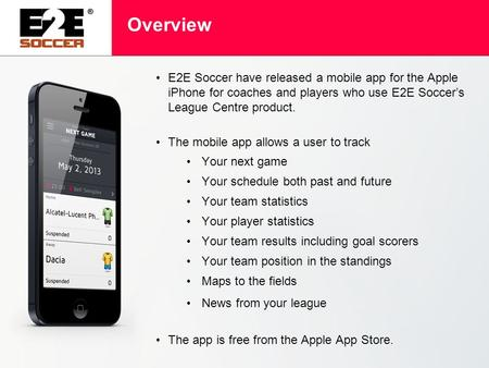 Overview E2E Soccer have released a mobile app for the Apple iPhone for coaches and players who use E2E Soccer's League Centre product. The mobile app.
