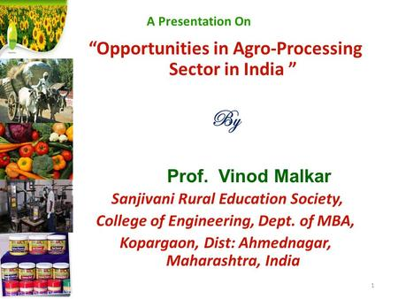 "A Presentation On ""Opportunities in Agro-Processing Sector in India "" By Prof. Vinod Malkar Sanjivani Rural Education Society, College of Engineering,"