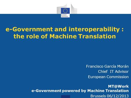 E-Government and interoperability : the role of Machine Translation Francisco García Morán Chief IT Advisor European Commission e-Government powered.