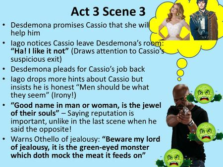 "Act 3 Scene 3 Desdemona promises Cassio that she will help him Iago notices Cassio leave Desdemona's room: ""Ha! I like it not"" (Draws attention to Cassio's."