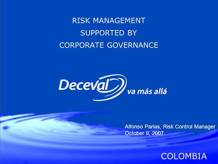 RISK MANAGEMENT SUPPORTED BY CORPORATE GOVERNANCE COLOMBIA Alfonso Parias, Risk Control Manager October 9, 2007.