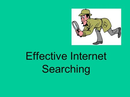 Effective Internet Searching. Why use the Internet Search for a question Research a topic Current research Variety of sources, a click away What other.
