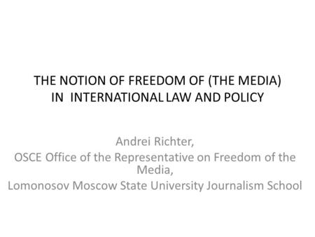 THE NOTION OF FREEDOM OF (THE MEDIA) IN INTERNATIONAL LAW AND POLICY Andrei Richter, OSCE Office of the Representative on Freedom of the Media, Lomonosov.