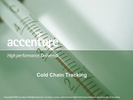 Copyright © 2005 Accenture All Rights Reserved. Accenture, its logo, and Accenture High Performance Delivered are trademarks of Accenture. Cold Chain Tracking.