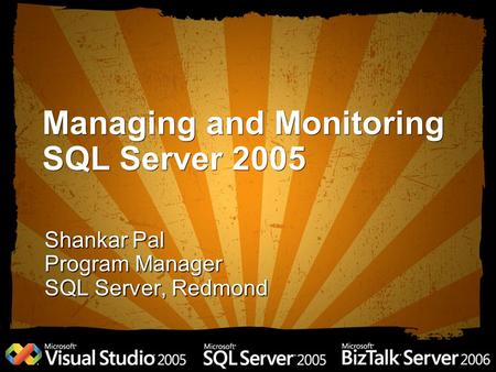 Managing and Monitoring SQL Server 2005 Shankar Pal Program Manager SQL Server, Redmond.