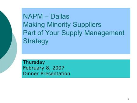 1 NAPM – Dallas Making Minority Suppliers Part of Your Supply Management Strategy Thursday February 8, 2007 Dinner Presentation.