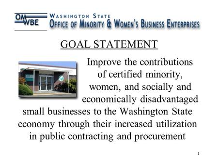 1 GOAL STATEMENT Improve the contributions of certified minority, women, and socially and economically disadvantaged small businesses to the Washington.