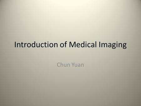 Introduction of Medical Imaging Chun Yuan. Organization of the Course 8 Lectures (1.5 hours per lecture) – Introduction of medical imaging and MRI – Basic.
