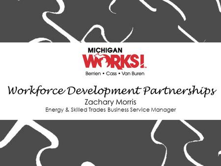 Workforce Development Partnerships Zachary Morris Energy & Skilled Trades Business Service Manager.