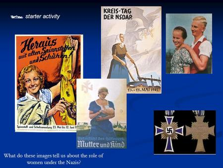  starter activity What do these images tell us about the role of women under the Nazis?