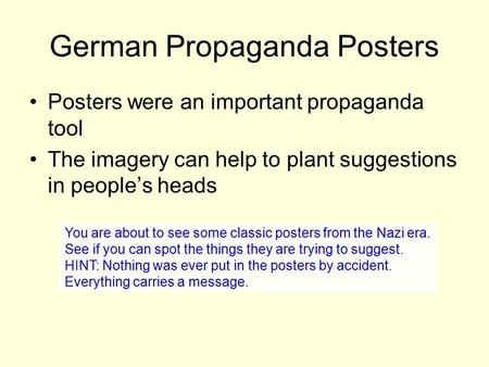 German Propaganda Posters Posters were an important propaganda tool The imagery can help to plant suggestions in people's heads You are about to see some.
