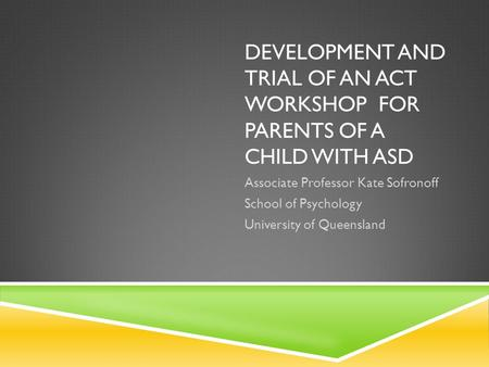 DEVELOPMENT AND TRIAL OF AN ACT WORKSHOP FOR PARENTS OF A CHILD WITH ASD Associate Professor Kate Sofronoff School of Psychology University of Queensland.