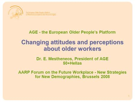 1 Changing attitudes and perceptions about older workers AGE - the European Older People's Platform Changing attitudes and perceptions about older workers.