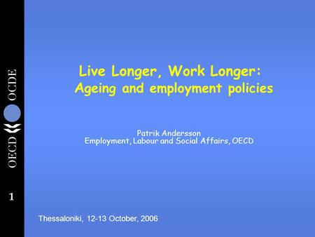 1 Live Longer, Work Longer: A geing and employment policies Patrik Andersson Employment, Labour and Social Affairs, OECD Thessaloniki, 12-13 October, 2006.