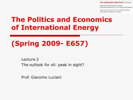 The Politics and Economics of International Energy (Spring 2009- E657) Lecture 2 The outlook for oil: peak in sight? Prof. Giacomo Luciani.