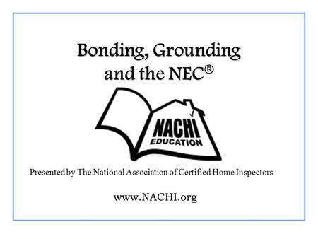 Bonding, Grounding and the NEC  Presented by The National Association of Certified Home Inspectors www.NACHI.org.