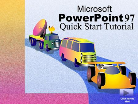 Microsoft PowerPoint 97 Quick Start Tutorial Click here to start.