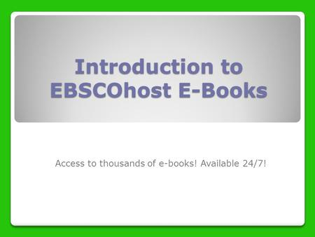 Introduction to EBSCOhost E-Books Access to thousands of e-books! Available 24/7!