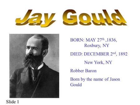 BORN: MAY 27 th,1836, Roxbury, NY DIED: DECEMBER 2 nd, 1892 New York, NY Robber Baron Born by the name of Jason Gould Slide 1.