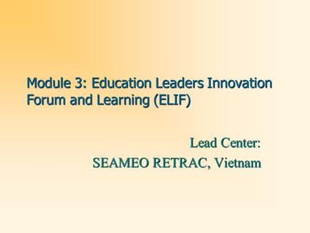 Module 3: Education Leaders Innovation Forum and Learning (ELIF) Lead Center: SEAMEO RETRAC, Vietnam.