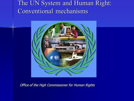 The UN System and Human Right: Conventional mechanisms Office of the High Commissioner for Human Rights.