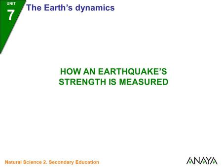 UNIT 7 The Earth's dynamics Natural Science 2. Secondary Education HOW AN EARTHQUAKE'S STRENGTH IS MEASURED.
