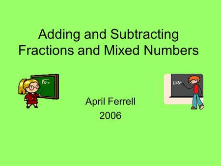 Adding and Subtracting Fractions and Mixed Numbers April Ferrell 2006.