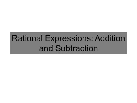 Rational Expressions: Addition and Subtraction. Adding and Subtracting Fractions Add the Numerators If you can, find the Least Common Denominator Find.