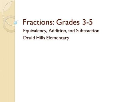 Fractions: Grades 3-5 Equivalency, Addition, and Subtraction Druid Hills Elementary.