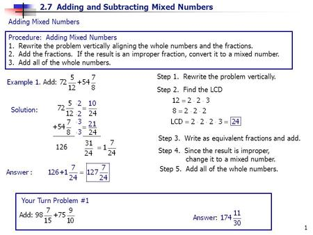 2.7 Adding and Subtracting Mixed Numbers 1 Adding Mixed Numbers Procedure: Adding Mixed Numbers 1. Rewrite the problem vertically aligning the whole numbers.
