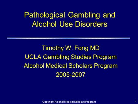 Copyright Alcohol Medical Scholars Program1 Pathological Gambling and Alcohol Use Disorders Timothy W. Fong MD UCLA Gambling Studies Program Alcohol Medical.