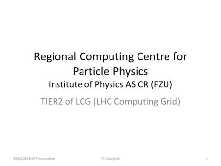 Regional Computing Centre for Particle Physics Institute of Physics AS CR (FZU) TIER2 of LCG (LHC Computing Grid) 1M. Lokajicek29.8.2011 Dell Presentation.
