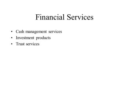 Financial Services Cash management services Investment products Trust services.