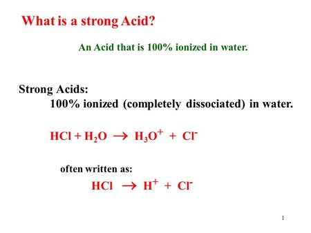 1 What is a strong Acid? An Acid that is 100% ionized in water. Strong Acids: 100% ionized (completely dissociated) in water. HCl + H 2 O  H 3 O + +