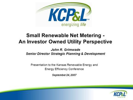 Small Renewable Net Metering - An Investor Owned Utility Perspective John R. Grimwade Senior Director Strategic Planning & Development Presentation to.