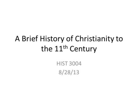 A Brief History of Christianity to the 11 th Century HIST 3004 8/28/13.