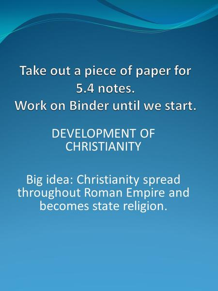 DEVELOPMENT OF CHRISTIANITY Big idea: Christianity spread throughout Roman Empire and becomes state religion.