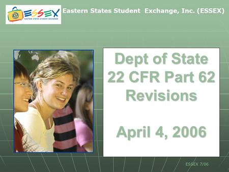 Eastern States Student Exchange, Inc. (ESSEX) ESSEX 7/06 Dept of State 22 CFR Part 62 Revisions April 4, 2006.