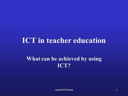 Anne-Brit Fenner1 ICT in teacher education What can be achieved by using ICT?