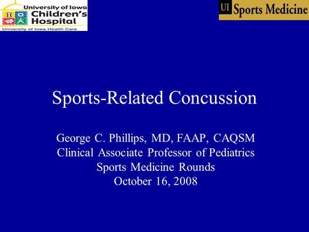 Sports-Related Concussion George C. Phillips, MD, FAAP, CAQSM Clinical Associate Professor of Pediatrics Sports Medicine Rounds October 16, 2008.