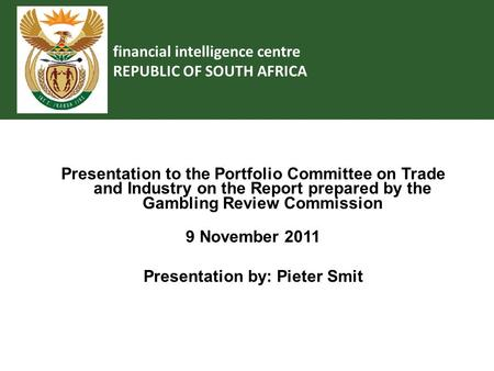 Financial intelligence centre REPUBLIC OF SOUTH AFRICA Presentation to the Portfolio Committee on Trade and Industry on the Report prepared by the Gambling.