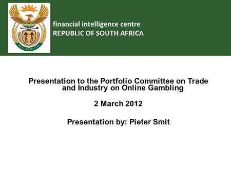 Financial intelligence centre REPUBLIC OF SOUTH AFRICA Presentation to the Portfolio Committee on Trade and Industry on Online Gambling 2 March 2012 Presentation.