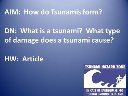 AIM: How do Tsunamis form? DN: What is a tsunami? What type of damage does a tsunami cause? HW: Article.