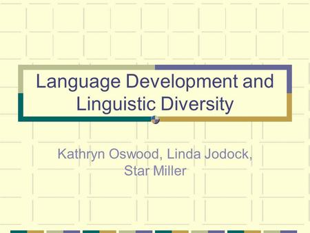 Language Development and Linguistic Diversity Kathryn Oswood, Linda Jodock, Star Miller.