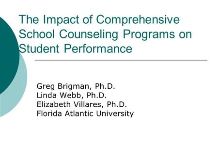The Impact of Comprehensive School Counseling Programs on Student Performance Greg Brigman, Ph.D. Linda Webb, Ph.D. Elizabeth Villares, Ph.D. Florida Atlantic.