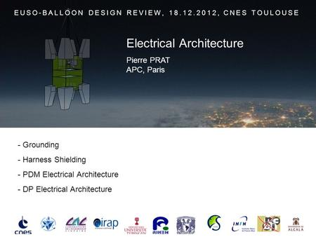 - Grounding - Harness Shielding - PDM Electrical Architecture - DP Electrical Architecture EUSO-BALLOON DESIGN REVIEW, 18.12.2012, CNES TOULOUSE Pierre.