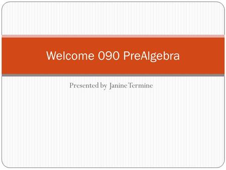 Presented by Janine Termine Welcome 090 PreAlgebra.