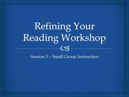 Session 5 – Small Group Instruction   Guided Reading – purpose  Preparing for the small group  Book Orientations  Reading and conferencing  Book.