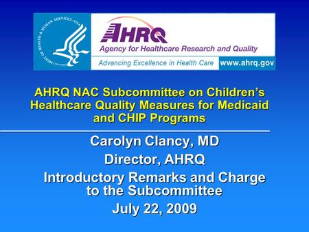 AHRQ NAC Subcommittee on Children's Healthcare Quality Measures for Medicaid and CHIP Programs Carolyn Clancy, MD Director, AHRQ Introductory Remarks and.