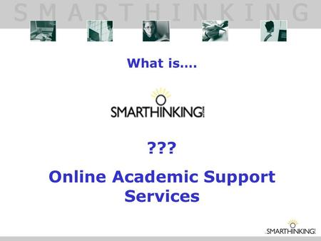 What is…. ??? Online Academic Support Services. WHAT IS SMARTHINKING? SMARTHINKING gives students around the clock access to live, one-to-one assistance.